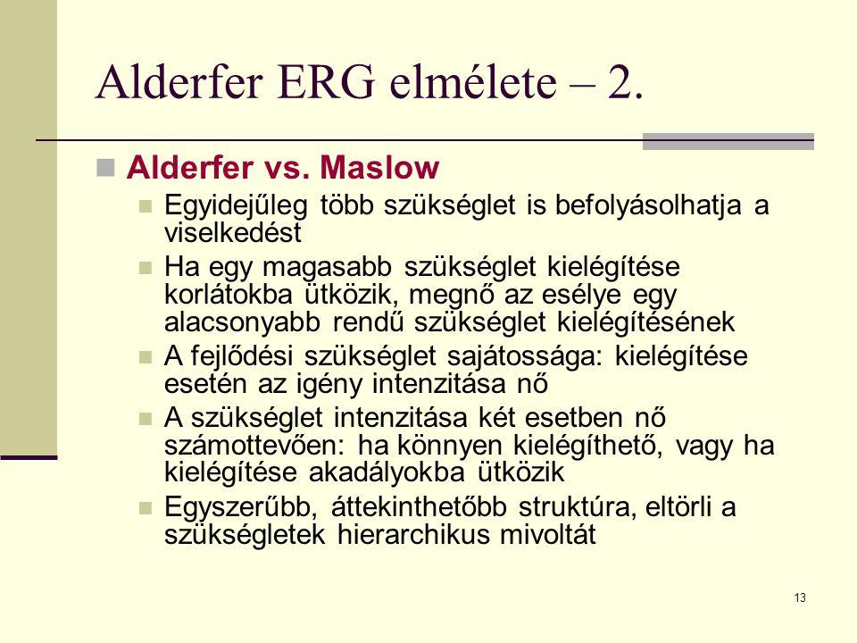 13 Alderfer ERG elmélete – 2. Alderfer vs. Maslow Egyidejűleg több szükséglet is befolyásolhatja a viselkedést Ha egy magasabb szükséglet kielégítése