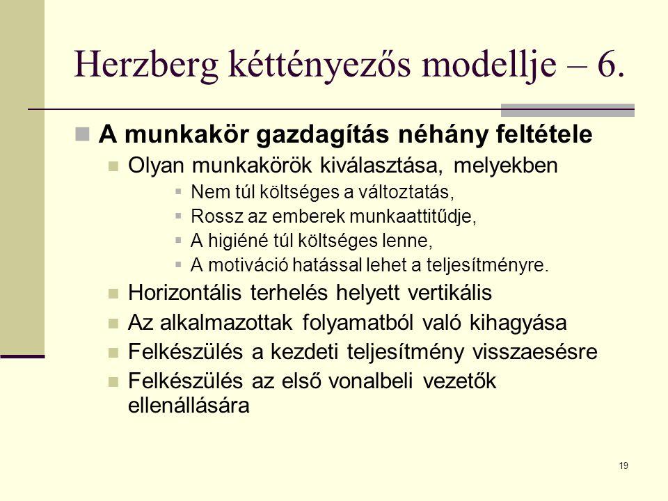 19 Herzberg kéttényezős modellje – 6. A munkakör gazdagítás néhány feltétele Olyan munkakörök kiválasztása, melyekben  Nem túl költséges a változtatá