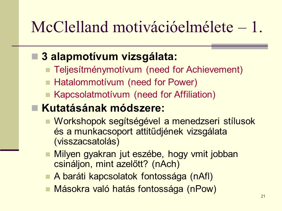 21 McClelland motivációelmélete – 1. 3 alapmotívum vizsgálata: Teljesítménymotívum (need for Achievement) Hatalommotívum (need for Power) Kapcsolatmot