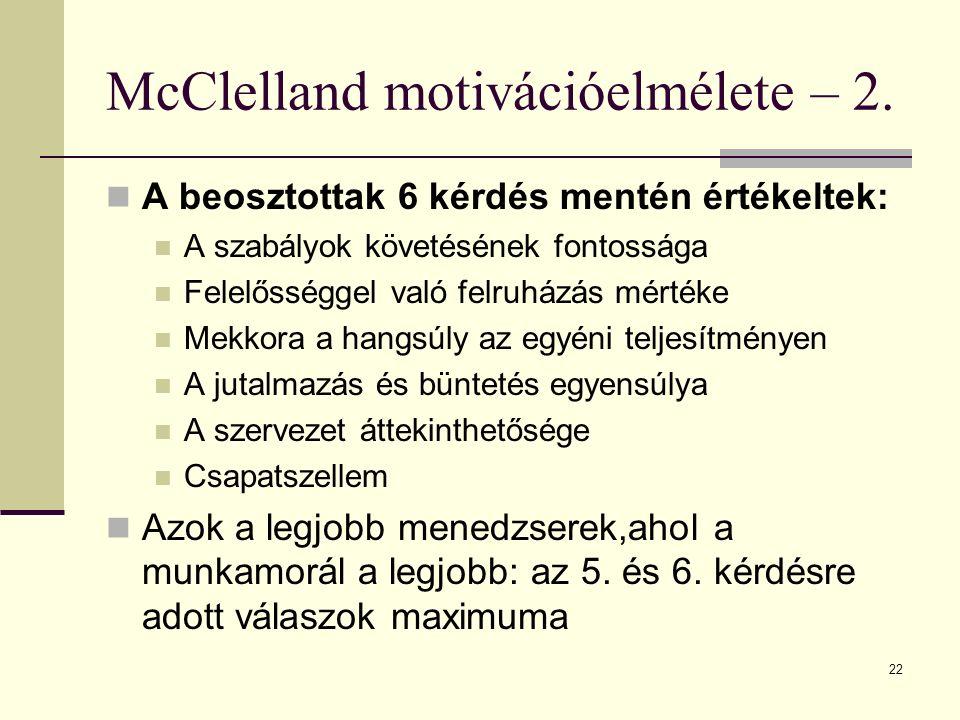 22 McClelland motivációelmélete – 2. A beosztottak 6 kérdés mentén értékeltek: A szabályok követésének fontossága Felelősséggel való felruházás mérték