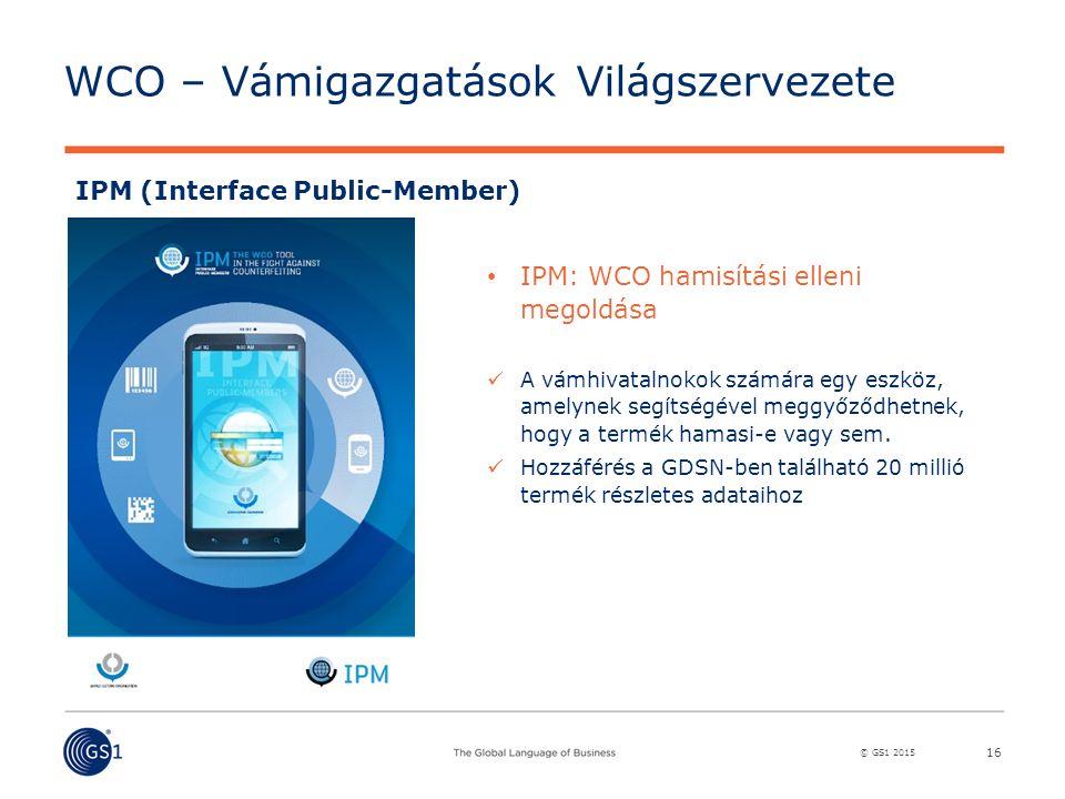 © GS1 2015 WCO – Vámigazgatások Világszervezete 16 IPM (Interface Public-Member) IPM: WCO hamisítási elleni megoldása A vámhivatalnokok számára egy eszköz, amelynek segítségével meggyőződhetnek, hogy a termék hamasi-e vagy sem.