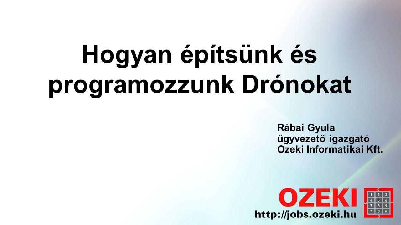 Rábai Gyula ügyvezető igazgató Ozeki Informatikai Kft. Hogyan építsünk és programozzunk Drónokat