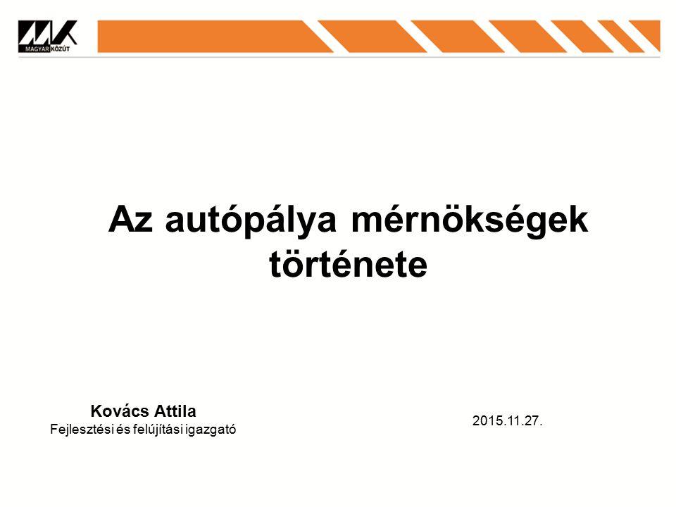 Az autópálya mérnökségek története Kovács Attila Fejlesztési és felújítási igazgató 2015.11.27.