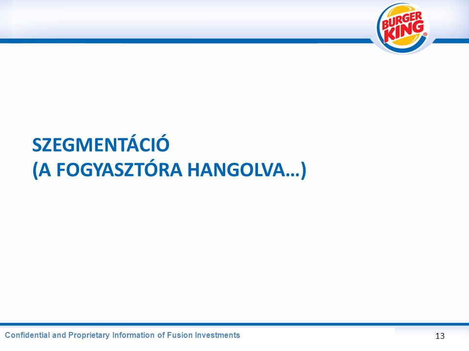CONFIDENTIAL AND PROPRIETARY INFORMATION OF BURGER KING CORPORATION SZEGMENTÁCIÓ (A FOGYASZTÓRA HANGOLVA…) 13 Confidential and Proprietary Information of Fusion Investments