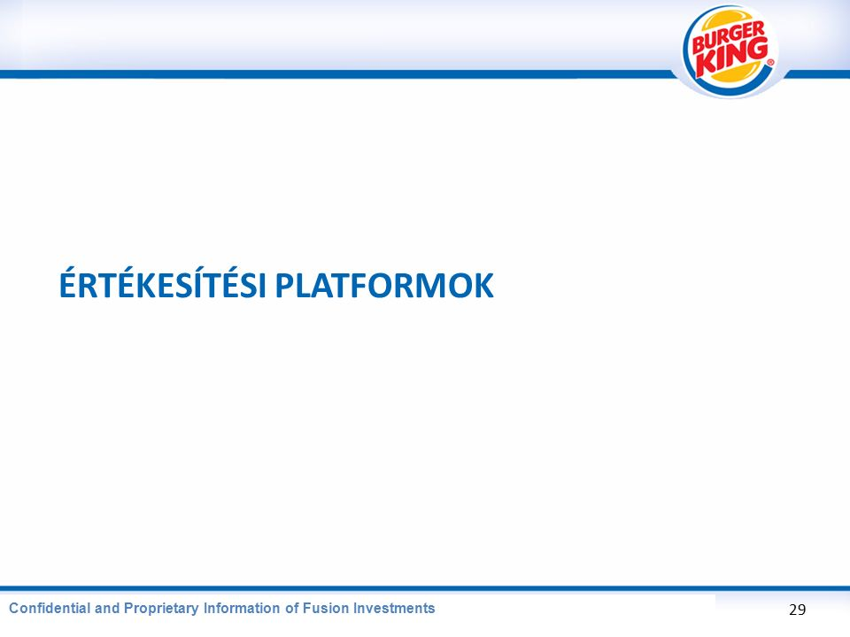 CONFIDENTIAL AND PROPRIETARY INFORMATION OF BURGER KING CORPORATION ÉRTÉKESÍTÉSI PLATFORMOK 29 Confidential and Proprietary Information of Fusion Investments