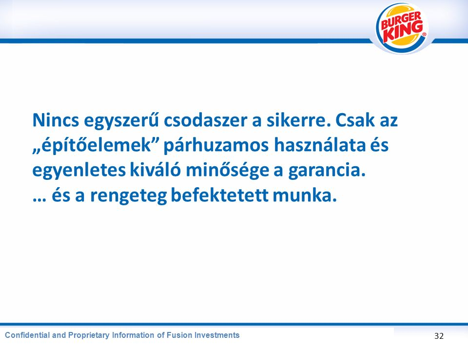 "CONFIDENTIAL AND PROPRIETARY INFORMATION OF BURGER KING CORPORATION Nincs egyszerű csodaszer a sikerre. Csak az ""építőelemek"" párhuzamos használata és"