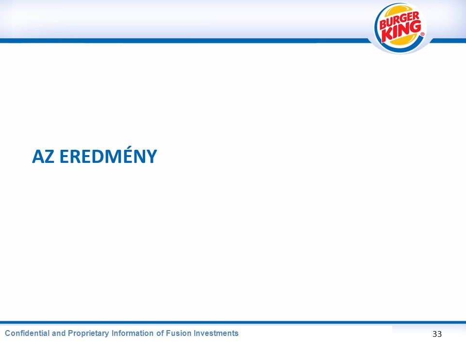 CONFIDENTIAL AND PROPRIETARY INFORMATION OF BURGER KING CORPORATION AZ EREDMÉNY 33 Confidential and Proprietary Information of Fusion Investments