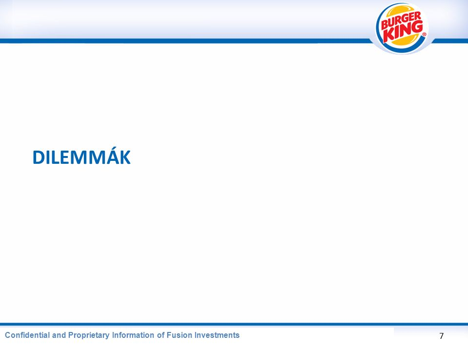 CONFIDENTIAL AND PROPRIETARY INFORMATION OF BURGER KING CORPORATION DILEMMÁK 7 Confidential and Proprietary Information of Fusion Investments
