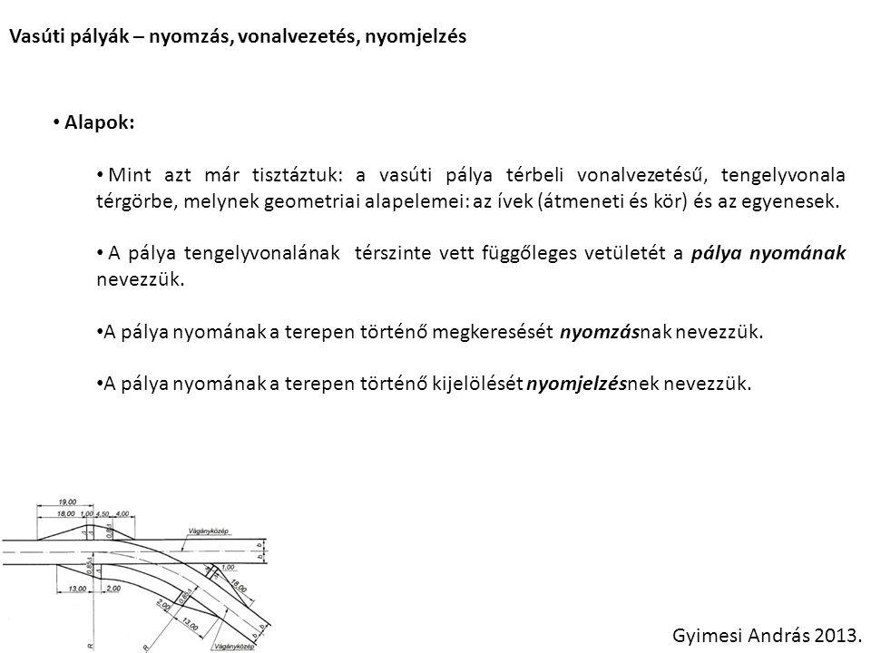 Vasúti pályák – nyomzás, vonalvezetés, nyomjelzés Alapok: Mint azt már tisztáztuk: a vasúti pálya térbeli vonalvezetésű, tengelyvonala térgörbe, melynek geometriai alapelemei: az ívek (átmeneti és kör) és az egyenesek.