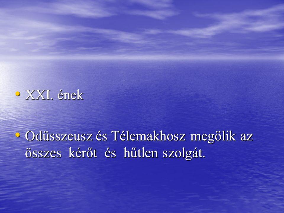 XXI. ének XXI. ének Odüsszeusz és Télemakhosz megölik az összes kérőt és hűtlen szolgát. Odüsszeusz és Télemakhosz megölik az összes kérőt és hűtlen s