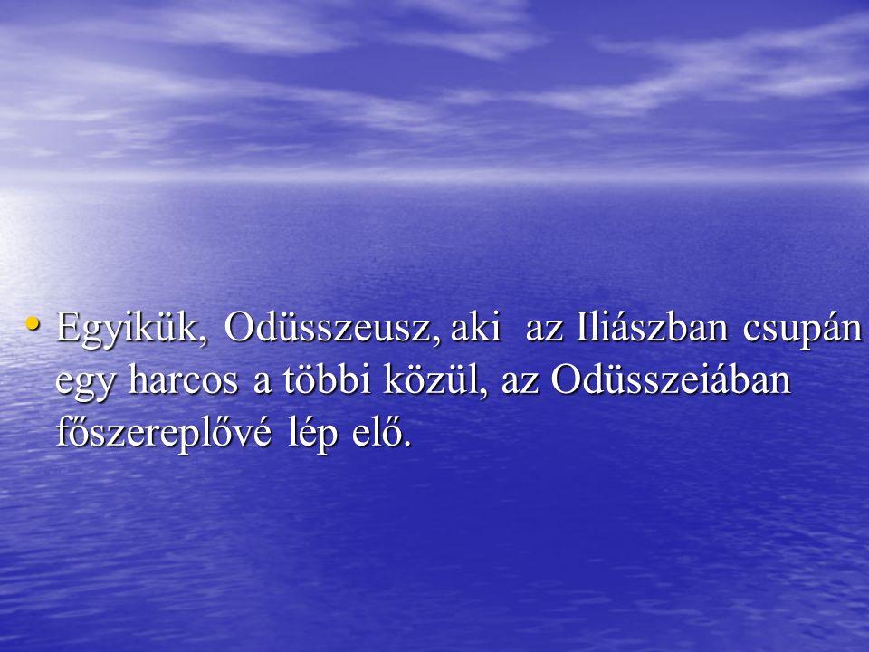 Egyikük, Odüsszeusz, aki az Iliászban csupán egy harcos a többi közül, az Odüsszeiában főszereplővé lép elő. Egyikük, Odüsszeusz, aki az Iliászban csu