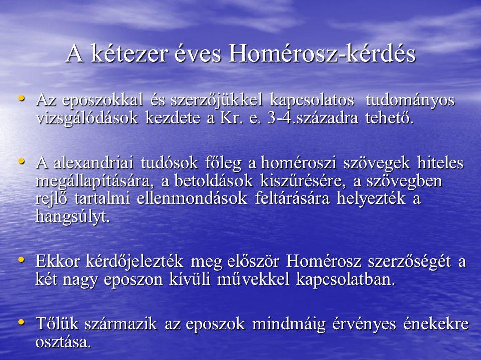 A kétezer éves Homérosz-kérdés Az eposzokkal és szerzőjükkel kapcsolatos tudományos vizsgálódások kezdete a Kr. e. 3-4.századra tehető. Az eposzokkal