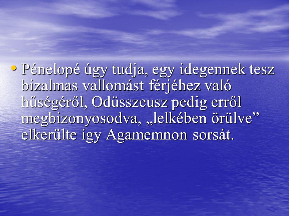 """Pénelopé úgy tudja, egy idegennek tesz bizalmas vallomást férjéhez való hűségéről, Odüsszeusz pedig erről megbizonyosodva, """"lelkében örülve elkerülte így Agamemnon sorsát."""