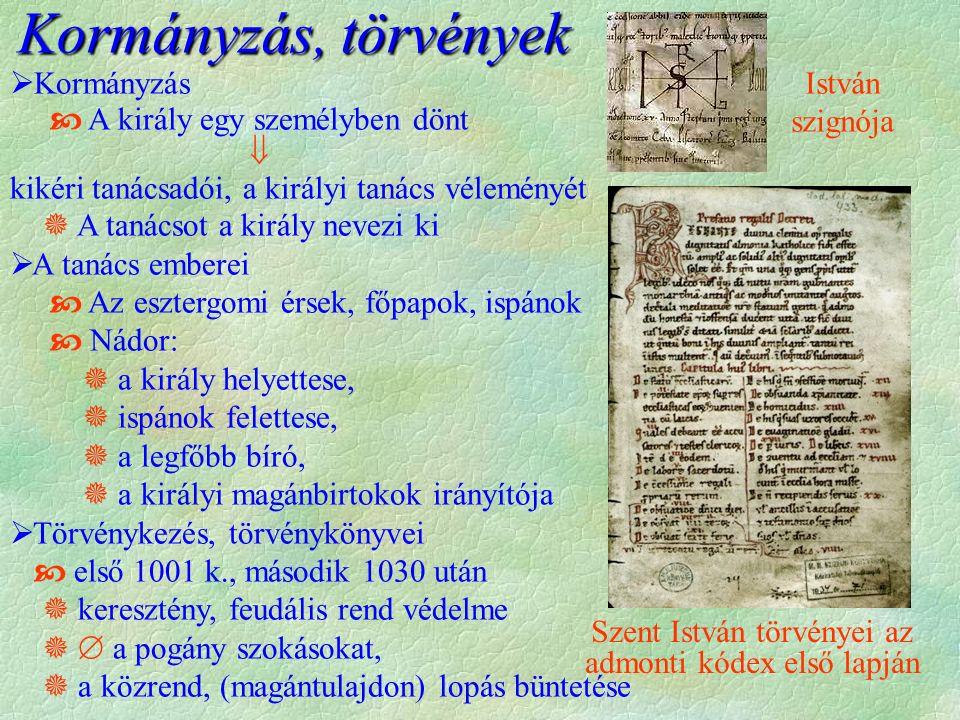  Kormányzás  A király egy személyben dönt  kikéri tanácsadói, a királyi tanács véleményét  A tanácsot a király nevezi ki  A tanács emberei  Az esztergomi érsek, főpapok, ispánok  Nádor:  a király helyettese,  ispánok felettese,  a legfőbb bíró,  a királyi magánbirtokok irányítója  Törvénykezés, törvénykönyvei  első 1001 k., második 1030 után  keresztény, feudális rend védelme   a pogány szokásokat,  a közrend, (magántulajdon) lopás büntetése Szent István törvényei az admonti kódex első lapján István szignója Kormányzás, törvények