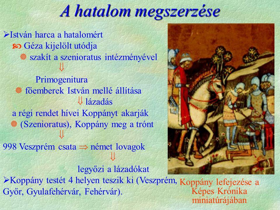 A hatalom megszerzése  István harca a hatalomért  Géza kijelölt utódja  szakít a szenioratus intézményével  Primogenitura  főemberek István mellé állítása  lázadás a régi rendet hívei Koppányt akarják  (Szenioratus), Koppány meg a trónt  998 Veszprém csata  német lovagok  legyőzi a lázadókat  Koppány testét 4 helyen teszik ki (Veszprém, Győr, Gyulafehérvár, Fehérvár).