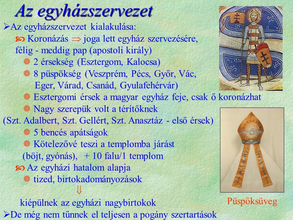  Az egyházszervezet kialakulása:  Koronázás  joga lett egyház szervezésére, félig - meddig pap (apostoli király)  2 érsekség (Esztergom, Kalocsa)  8 püspökség (Veszprém, Pécs, Győr, Vác, Eger, Várad, Csanád, Gyulafehérvár)  Esztergomi érsek a magyar egyház feje, csak ő koronázhat  Nagy szerepük volt a térítőknek (Szt.
