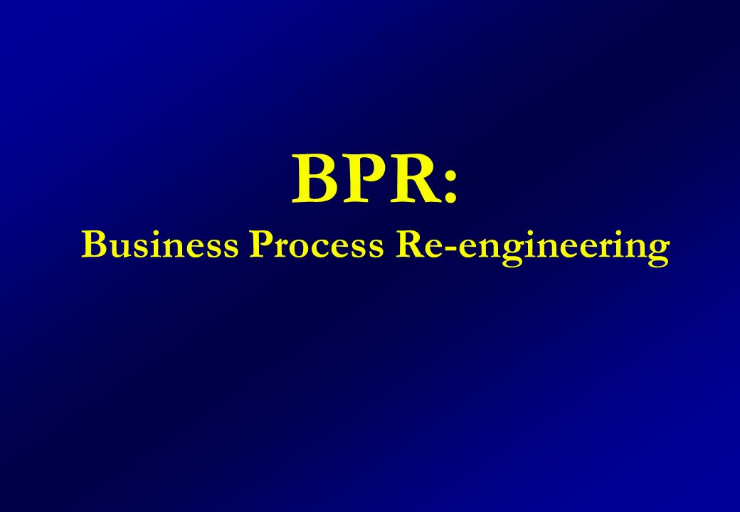 BPR: Business Process Re-engineering