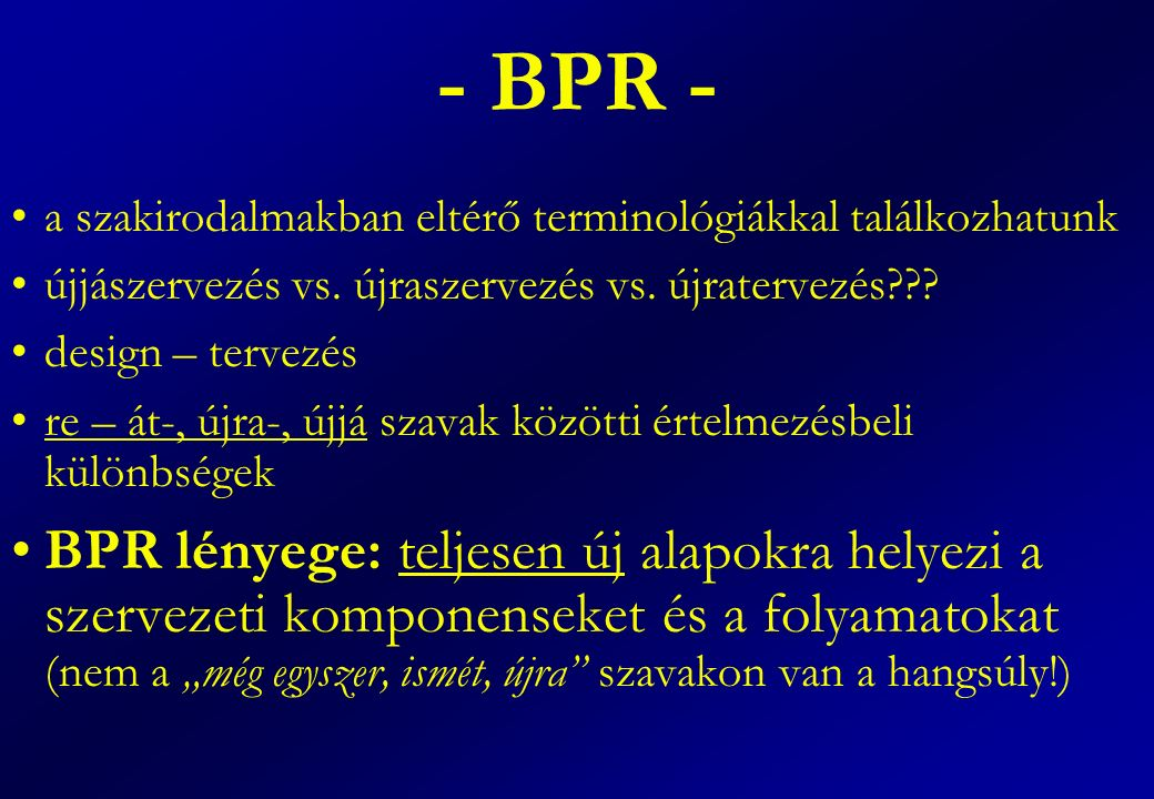 - BPR - a szakirodalmakban eltérő terminológiákkal találkozhatunk újjászervezés vs. újraszervezés vs. újratervezés??? design – tervezés re – át-, újra
