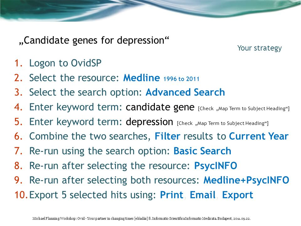 "1.Logon to OvidSP 2.Select the resource: Medline 1996 to 2011 3.Select the search option: Advanced Search 4.Enter keyword term: candidate gene [Check ""Map Term to Subject Heading ] 5.Enter keyword term: depression [Check ""Map Term to Subject Heading ] 6.Combine the two searches, Filter results to Current Year 7.Re-run using the search option: Basic Search 8.Re-run after selecting the resource: PsycINFO 9.Re-run after selecting both resources: Medline+PsycINFO 10.Export 5 selected hits using: Print, Email, Export Your strategy ""Candidate genes for depression Michael Flanning:Workshop: Ovid - Your partner in changing times [előadás] 8."