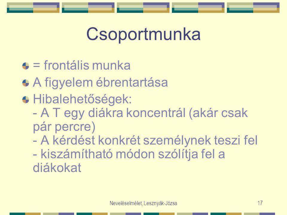 Neveléselmélet, Lesznyák-Józsa17 Csoportmunka = frontális munka A figyelem ébrentartása Hibalehetőségek: - A T egy diákra koncentrál (akár csak pár percre) - A kérdést konkrét személynek teszi fel - kiszámítható módon szólítja fel a diákokat
