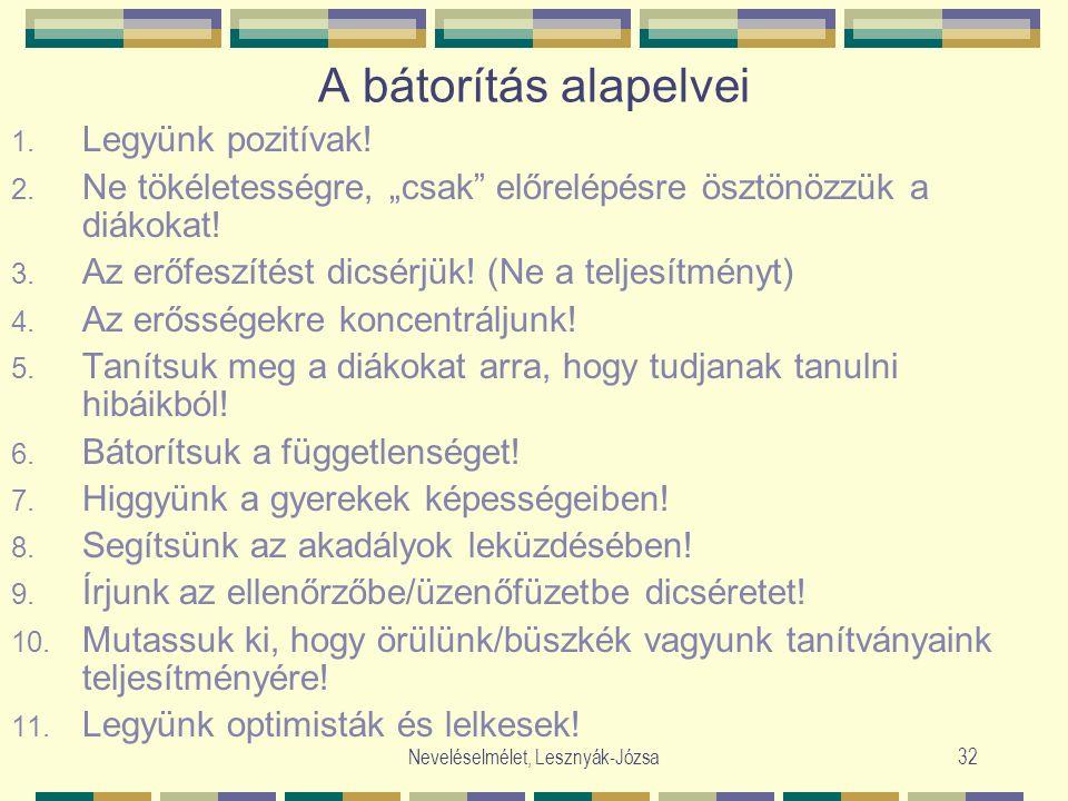 """Neveléselmélet, Lesznyák-Józsa32 A bátorítás alapelvei 1. Legyünk pozitívak! 2. Ne tökéletességre, """"csak"""" előrelépésre ösztönözzük a diákokat! 3. Az e"""