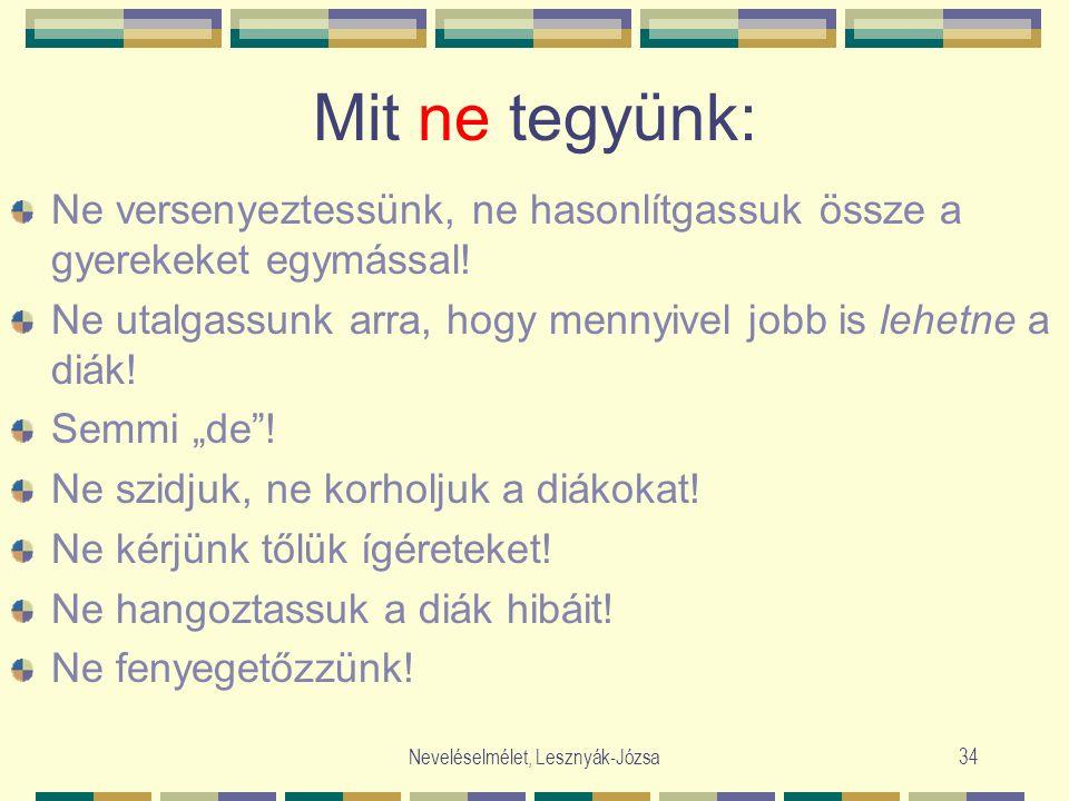 Neveléselmélet, Lesznyák-Józsa34 Mit ne tegyünk: Ne versenyeztessünk, ne hasonlítgassuk össze a gyerekeket egymással! Ne utalgassunk arra, hogy mennyi
