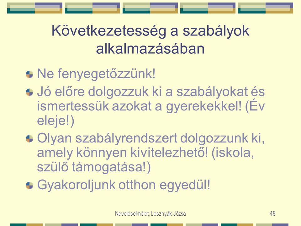 Neveléselmélet, Lesznyák-Józsa48 Következetesség a szabályok alkalmazásában Ne fenyegetőzzünk! Jó előre dolgozzuk ki a szabályokat és ismertessük azok