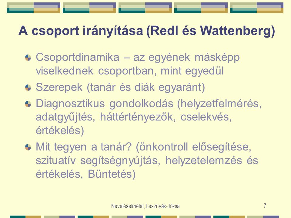 Neveléselmélet, Lesznyák-Józsa7 A csoport irányítása (Redl és Wattenberg) Csoportdinamika – az egyének másképp viselkednek csoportban, mint egyedül Szerepek (tanár és diák egyaránt) Diagnosztikus gondolkodás (helyzetfelmérés, adatgyűjtés, háttértényezők, cselekvés, értékelés) Mit tegyen a tanár.