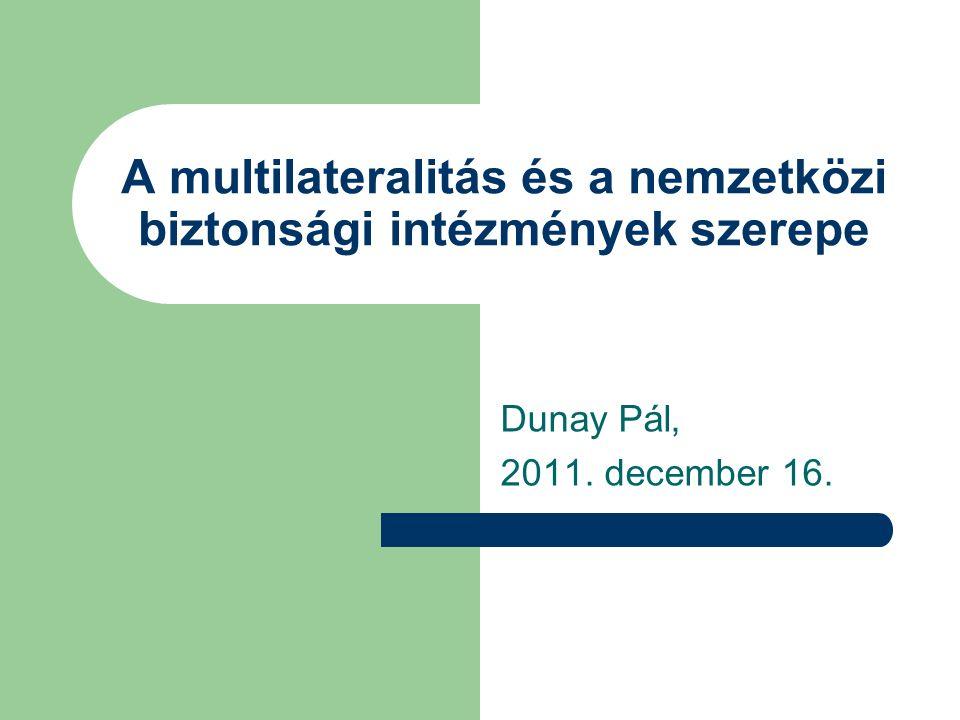 Dunay Pál, 2011. december 16. A multilateralitás és a nemzetközi biztonsági intézmények szerepe