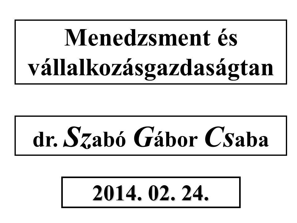 Menedzsment és vállalkozásgazdaságtan dr. Sz abó G ábor Cs aba 2014. 02. 24.