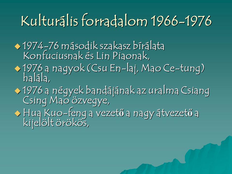 Kulturális forradalom 1966-1976  1974-76 második szakasz bírálata Konfuciusnak és Lin Piaonak,  1976 a nagyok (Csu En-laj, Mao Ce-tung) halála,  1976 a négyek bandájának az uralma Csiang Csing Mao özvegye,  Hua Kuo-feng a vezet ő a nagy átvezet ő a kijelölt örökös,