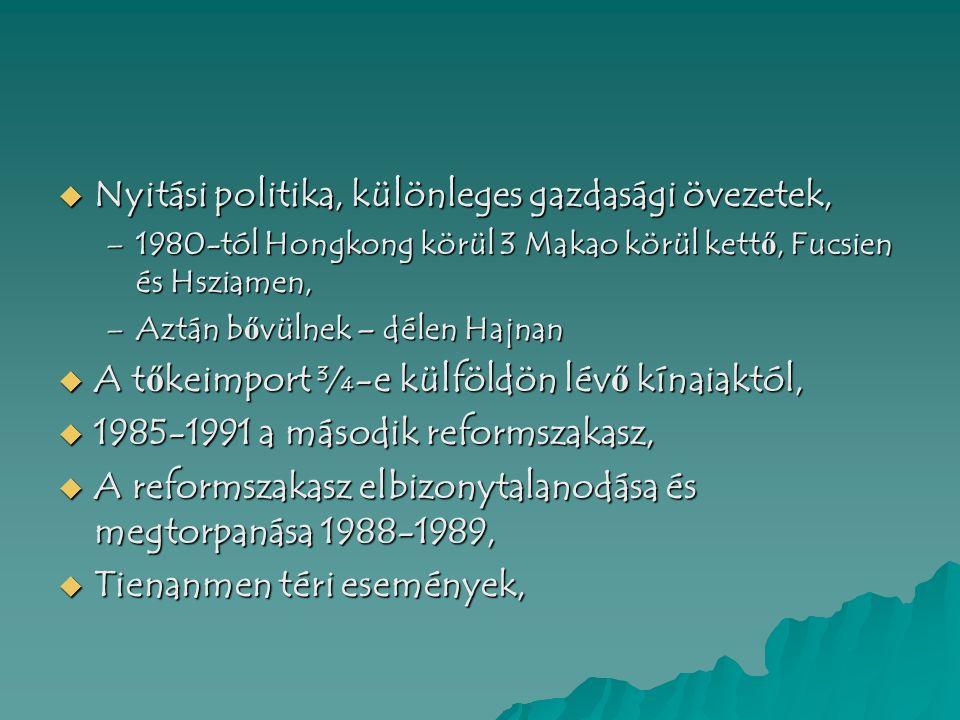 –1980-tól Hongkong körül 3 Makao körül kett ő, Fucsien és Hsziamen, –Aztán b ő vülnek – délen Hajnan  A t ő keimport ¾-e külföldön lév ő kínaiaktól,  1985-1991 a második reformszakasz,  A reformszakasz elbizonytalanodása és megtorpanása 1988-1989,  Tienanmen téri események,