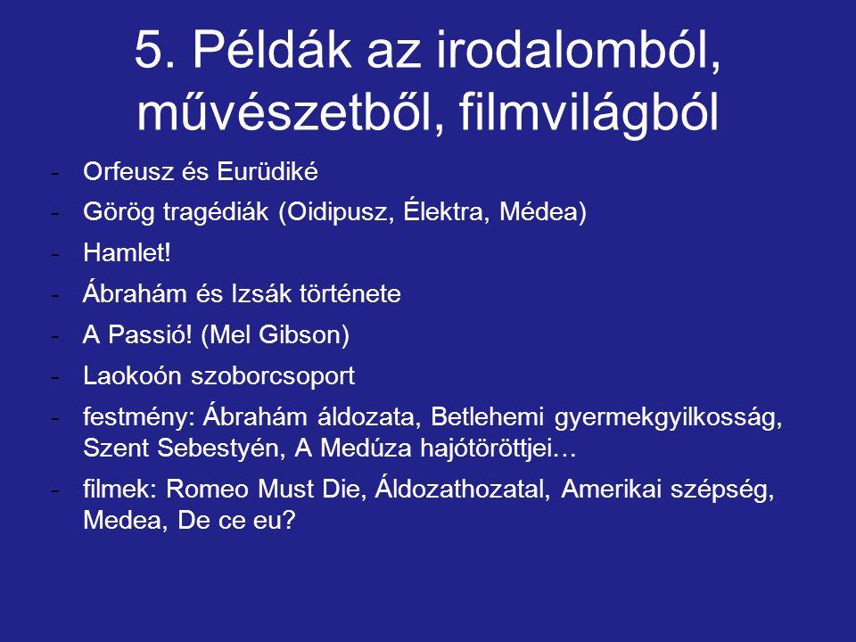 5. Példák az irodalomból, művészetből, filmvilágból -Orfeusz és Eurüdiké -Görög tragédiák (Oidipusz, Élektra, Médea) -Hamlet! -Ábrahám és Izsák történ