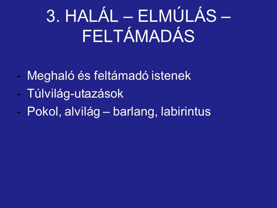 3. HALÁL – ELMÚLÁS – FELTÁMADÁS -Meghaló és feltámadó istenek -Túlvilág-utazások -Pokol, alvilág – barlang, labirintus