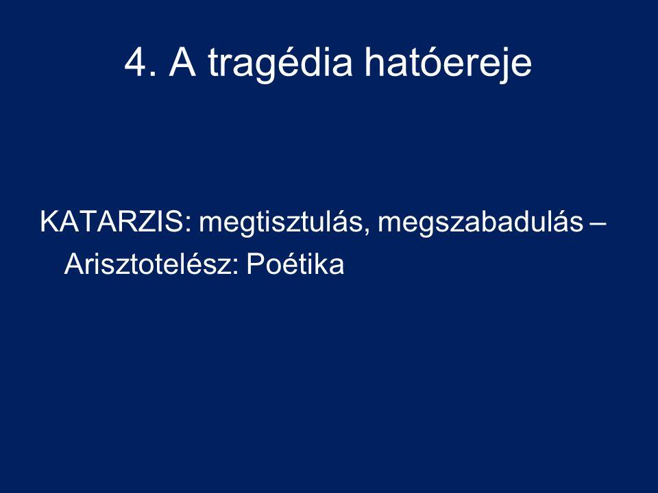 4. A tragédia hatóereje KATARZIS: megtisztulás, megszabadulás – Arisztotelész: Poétika
