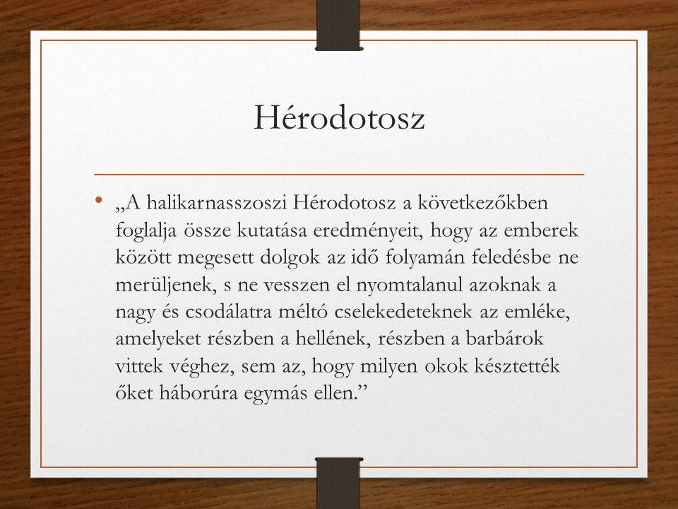 """Hérodotosz """"A halikarnasszoszi Hérodotosz a következőkben foglalja össze kutatása eredményeit, hogy az emberek között megesett dolgok az idő folyamán feledésbe ne merüljenek, s ne vesszen el nyomtalanul azoknak a nagy és csodálatra méltó cselekedeteknek az emléke, amelyeket részben a hellének, részben a barbárok vittek véghez, sem az, hogy milyen okok késztették őket háborúra egymás ellen."""