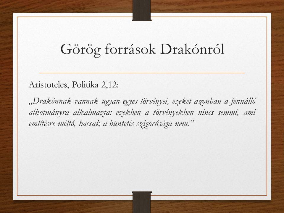 """Görög források Drakónról Aristoteles, Politika 2,12: """"Drakónnak vannak ugyan egyes törvényei, ezeket azonban a fennálló alkotmányra alkalmazta: ezekben a törvényekben nincs semmi, ami említésre méltó, hacsak a büntetés szigorúsága nem."""