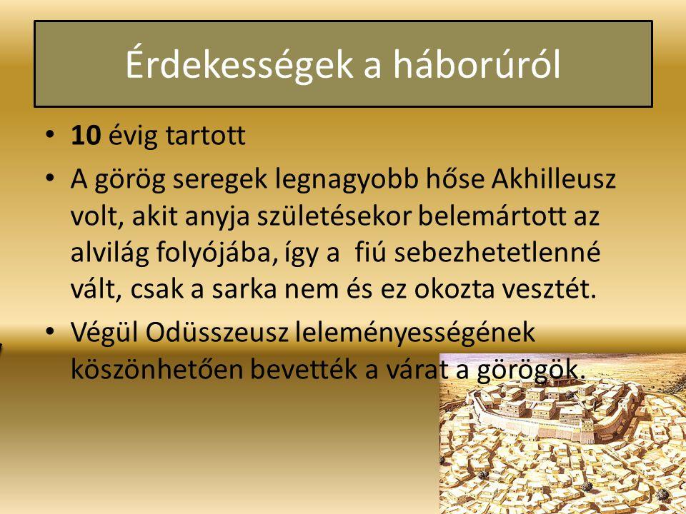 Érdekességek a háborúról 10 évig tartott A görög seregek legnagyobb hőse Akhilleusz volt, akit anyja születésekor belemártott az alvilág folyójába, így a fiú sebezhetetlenné vált, csak a sarka nem és ez okozta vesztét.