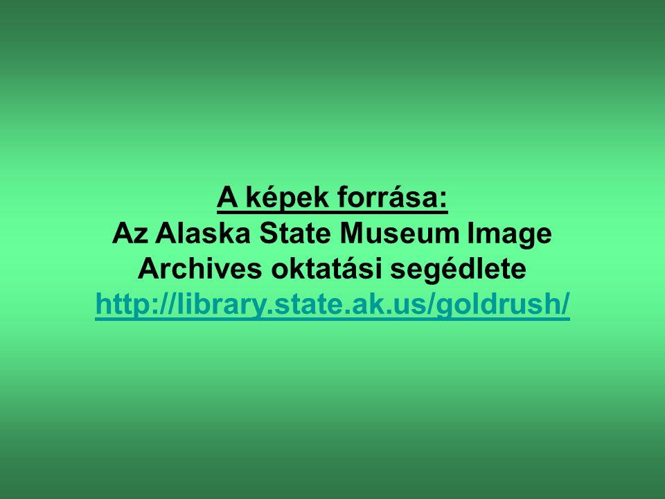 A képek forrása: Az Alaska State Museum Image Archives oktatási segédlete http://library.state.ak.us/goldrush/ http://library.state.ak.us/goldrush/