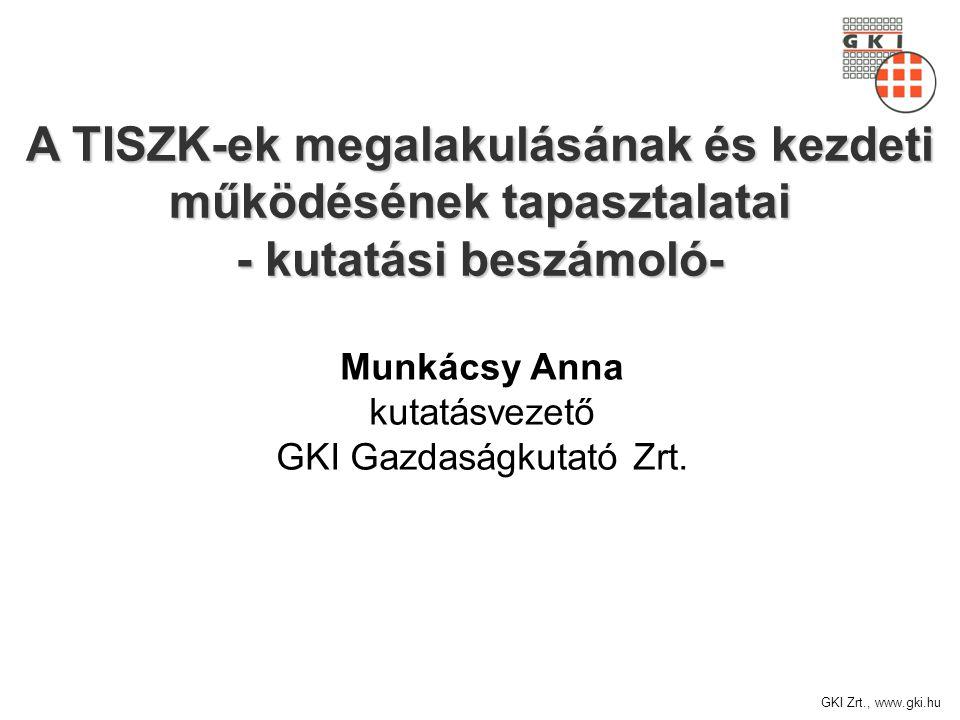 GKI Zrt., www.gki.hu A TISZK-ek megalakulásának és kezdeti működésének tapasztalatai - kutatási beszámoló- Munkácsy Anna kutatásvezető GKI Gazdaságkutató Zrt.