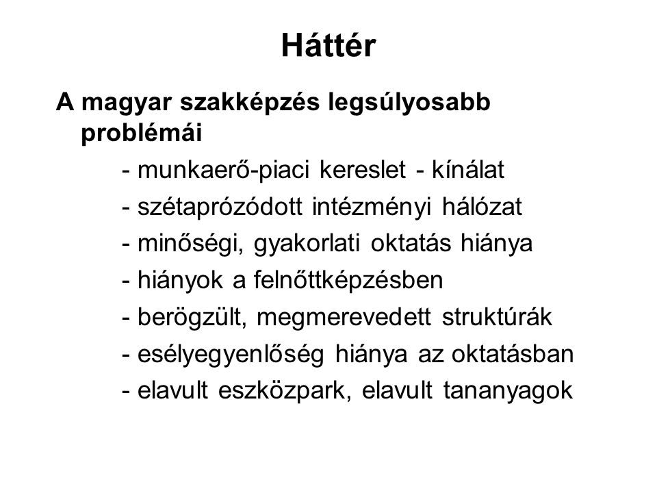Háttér A magyar szakképzés legsúlyosabb problémái - munkaerő-piaci kereslet - kínálat - szétaprózódott intézményi hálózat - minőségi, gyakorlati oktat