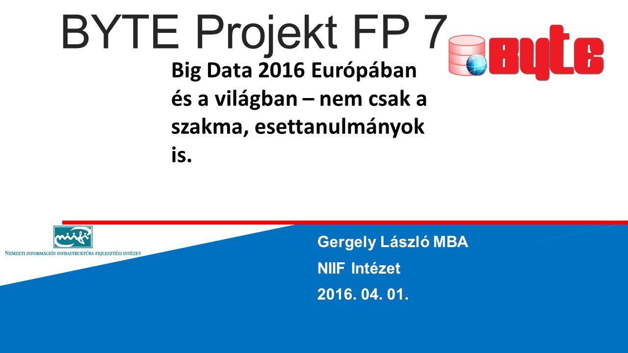 BYTE Projekt FP 7 Gergely László MBA NIIF Intézet 2016. 04. 01. Big Data 2016 Európában és a világban – nem csak a szakma, esettanulmányok is.