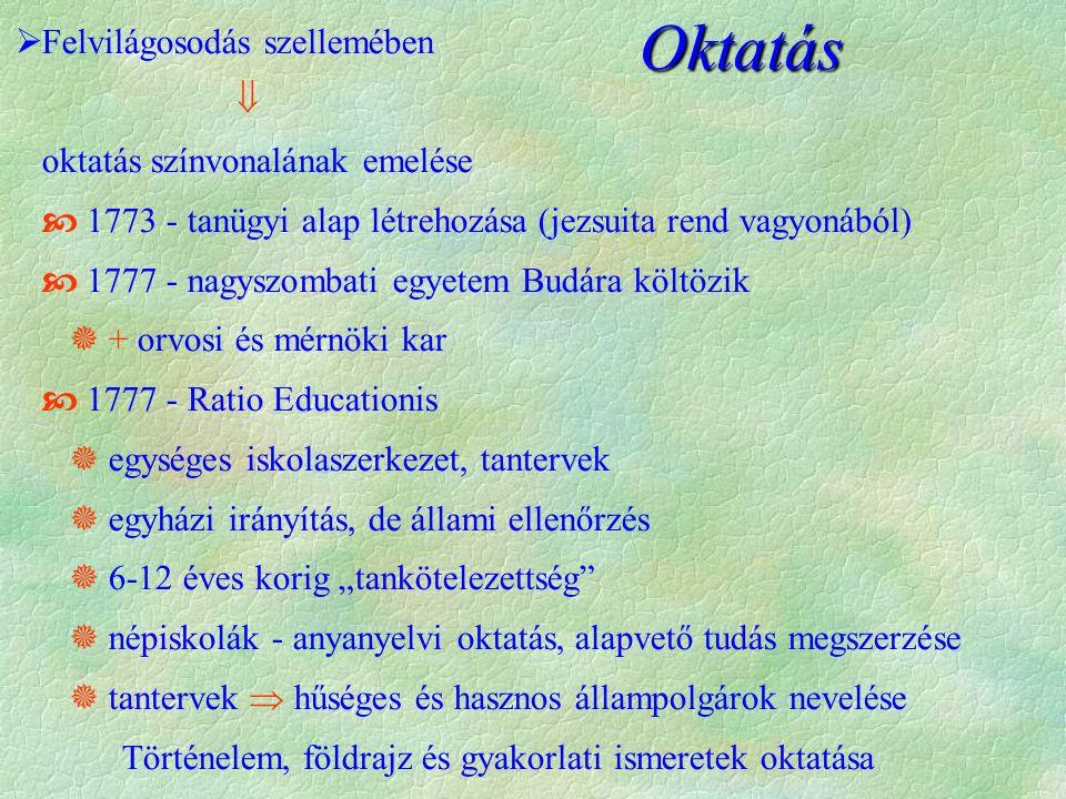"""Oktatás  Felvilágosodás szellemében  oktatás színvonalának emelése  1773 - tanügyi alap létrehozása (jezsuita rend vagyonából)  1777 - nagyszombati egyetem Budára költözik  + orvosi és mérnöki kar  1777 - Ratio Educationis  egységes iskolaszerkezet, tantervek  egyházi irányítás, de állami ellenőrzés  6-12 éves korig """"tankötelezettség  népiskolák - anyanyelvi oktatás, alapvető tudás megszerzése  tantervek  hűséges és hasznos állampolgárok nevelése Történelem, földrajz és gyakorlati ismeretek oktatása"""