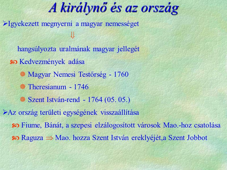 A királynő és az ország  Igyekezett megnyerni a magyar nemességet  hangsúlyozta uralmának magyar jellegét  Kedvezmények adása  Magyar Nemesi Testőrség - 1760  Theresianum - 1746  Szent István-rend - 1764 (05.
