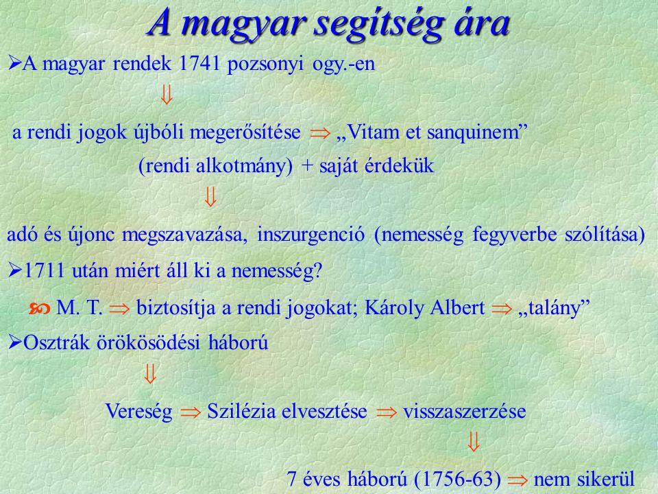 """A magyar segítség ára  A magyar rendek 1741 pozsonyi ogy.-en  a rendi jogok újbóli megerősítése  """"Vitam et sanquinem (rendi alkotmány) + saját érdekük  adó és újonc megszavazása, inszurgenció (nemesség fegyverbe szólítása)  1711 után miért áll ki a nemesség."""