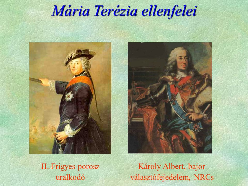 Mária Terézia ellenfelei II. Frigyes porosz uralkodó Károly Albert, bajor választófejedelem, NRCs