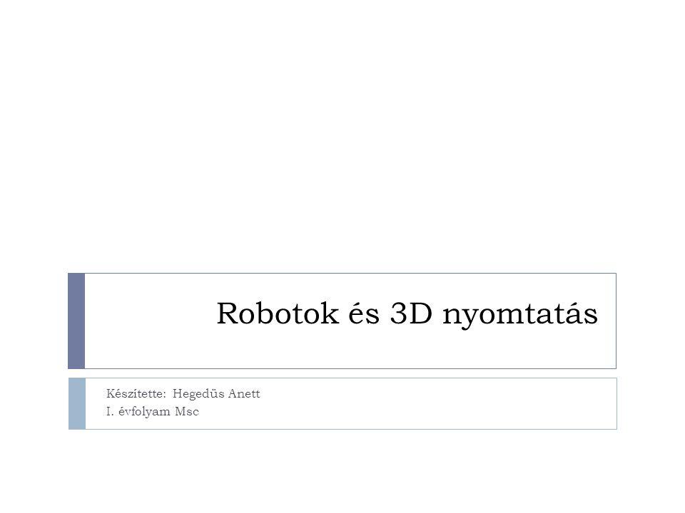 Robotok és 3D nyomtatás Készítette: Hegedüs Anett I. évfolyam Msc
