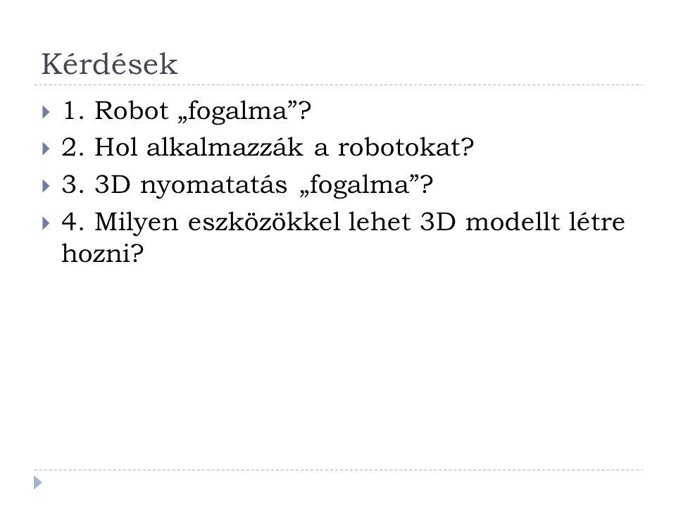 """Kérdések  1. Robot """"fogalma .  2. Hol alkalmazzák a robotokat."""