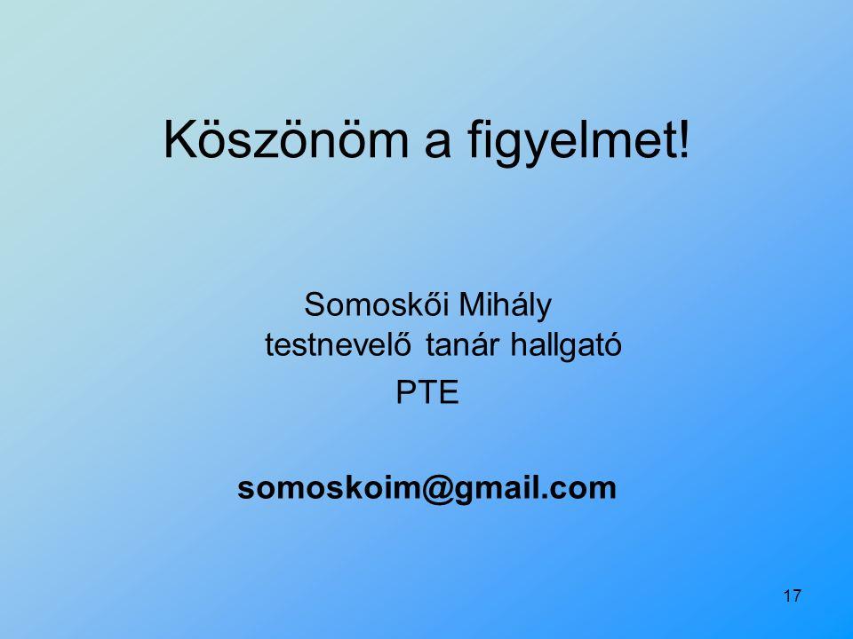 17 Köszönöm a figyelmet! Somoskői Mihály testnevelő tanár hallgató PTE somoskoim@gmail.com