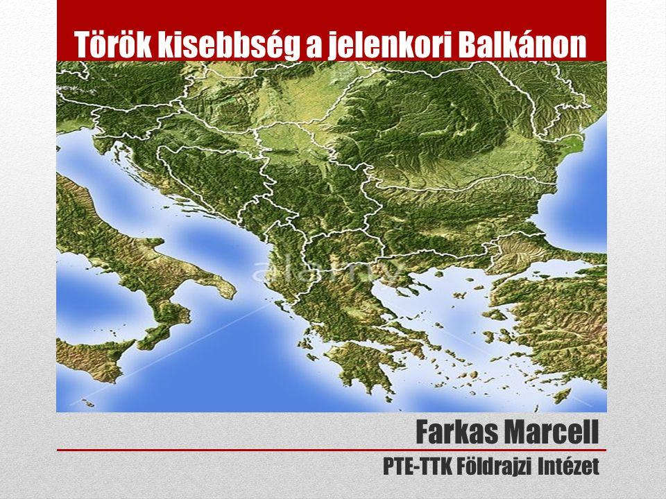 Török kisebbség a jelenkori Balkánon Farkas Marcell PTE-TTK Földrajzi Intézet